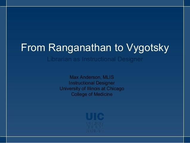 From Ranganathan to Vygotsky  Librarian as Instructional Designer  Max Anderson, MLIS  Instructional Designer  University ...