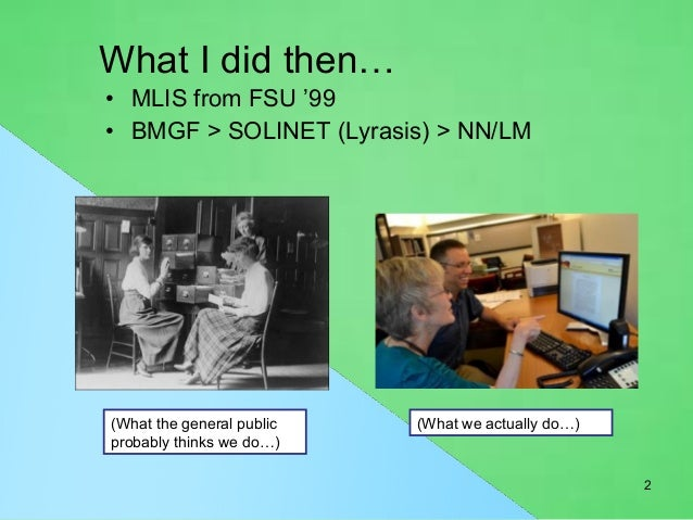 What I did then…  • MLIS from FSU '99  • BMGF > SOLINET (Lyrasis) > NN/LM  (What the general public  probably thinks we do...