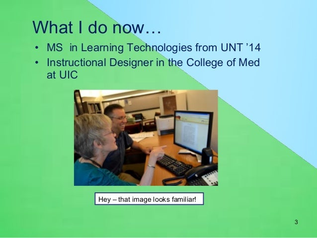 What I do now…  • MS in Learning Technologies from UNT '14  • Instructional Designer in the College of Med  at UIC  Hey – ...