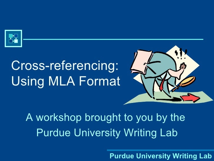 Cross-referencing: Using MLA Format A workshop brought to you by the  Purdue University Writing Lab