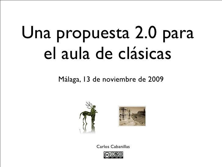 Una propuesta 2.0 para   el aula de clásicas     Málaga, 13 de noviembre de 2009                    Carlos Cabanillas