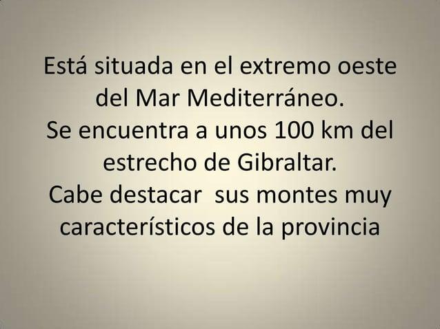 Está situada en el extremo oeste     del Mar Mediterráneo.Se encuentra a unos 100 km del      estrecho de Gibraltar.Cabe d...