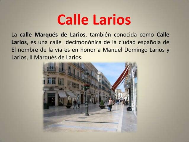 Calle LariosLa calle Marqués de Larios, también conocida como CalleLarios, es una calle decimonónica de la ciudad española...