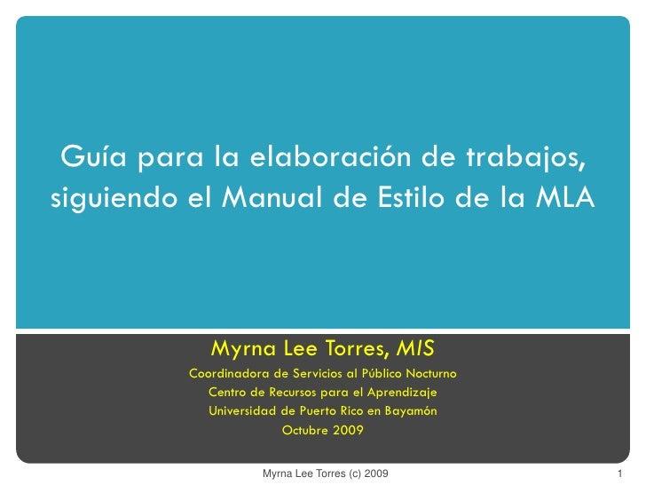 Guía para la elaboración de trabajos,siguiendo el Manual de Estilo de la MLA            Myrna Lee Torres, MIS         Coor...