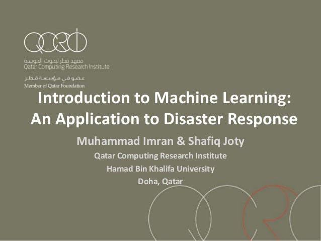 Introduction to Machine Learning: An Application to Disaster Response Muhammad Imran & Shafiq Joty Qatar Computing Researc...