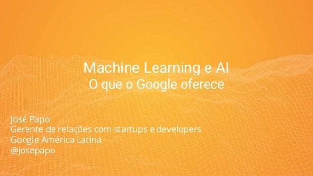 Machine Learning e AI O que o Google oferece José Papo Gerente de relações com startups e developers Google América Latina...
