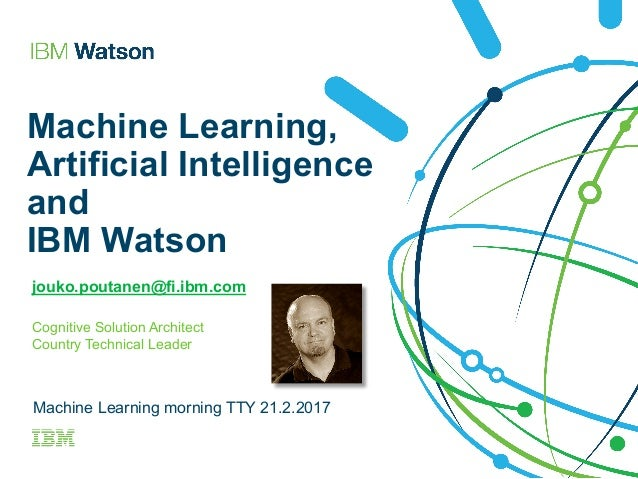 Machine Learning, Artificial Intelligence and IBM Watson jouko.poutanen@fi.ibm.com Cognitive Solution Architect Country Te...