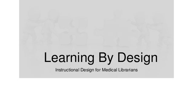 Learning By Design Instructional Design for Medical Librarians