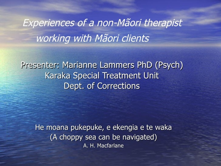 Experiences of a non-Mãori therapist working with Mãori clients  Presenter: Marianne Lammers PhD (Psych) Karaka Special Tr...