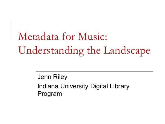 Metadata for Music: Understanding the Landscape Jenn Riley Indiana University Digital Library Program