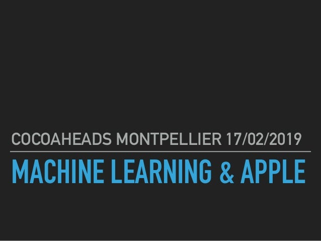 MACHINE LEARNING & APPLE COCOAHEADS MONTPELLIER 17/02/2019