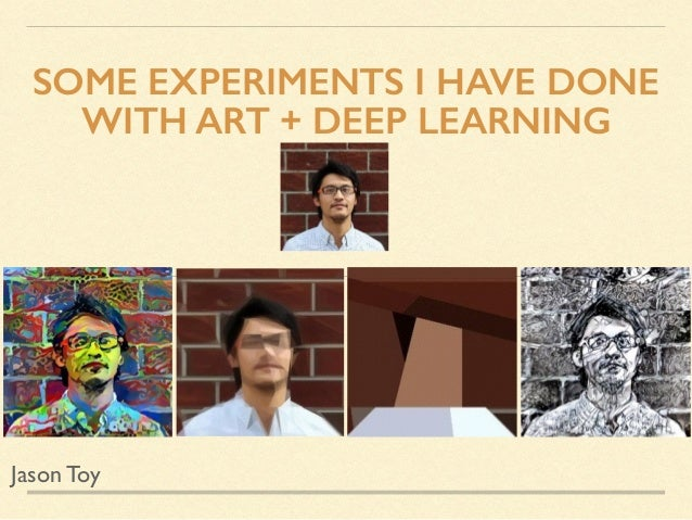 SOME EXPERIMENTS I HAVE DONE WITH ART + DEEP LEARNING Jason Toy