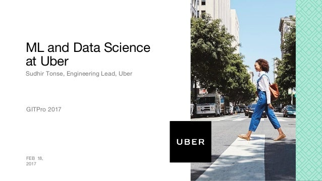 ML and Data Science at Uber Sudhir Tonse, Engineering Lead, Uber FEB 18, 2017 GITPro 2017