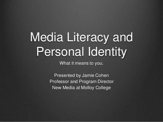 Media Literacy and Personal Identity What it means to you. Presented by Jamie Cohen Professor and Program Director New Med...