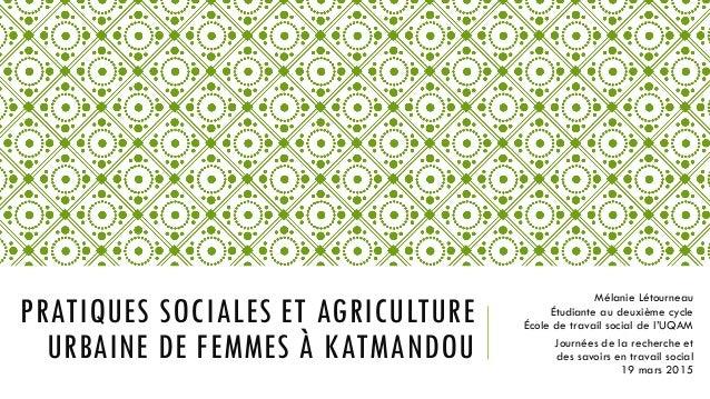 PRATIQUES SOCIALES ET AGRICULTURE URBAINE DE FEMMES À KATMANDOU Mélanie Létourneau Étudiante au deuxième cycle École de tr...
