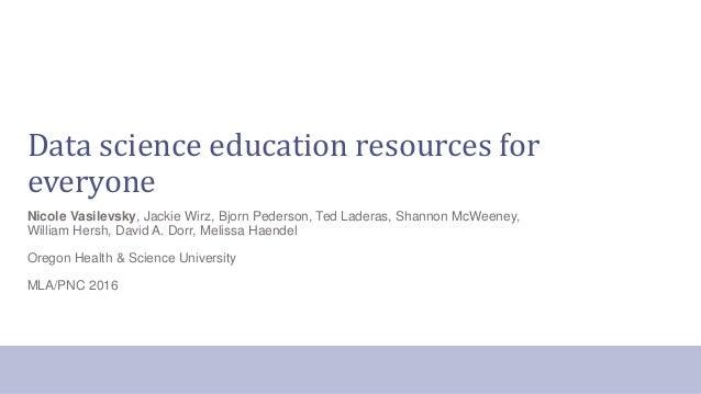 Data science education resources for everyone Nicole Vasilevsky, Jackie Wirz, Bjorn Pederson, Ted Laderas, Shannon McWeene...