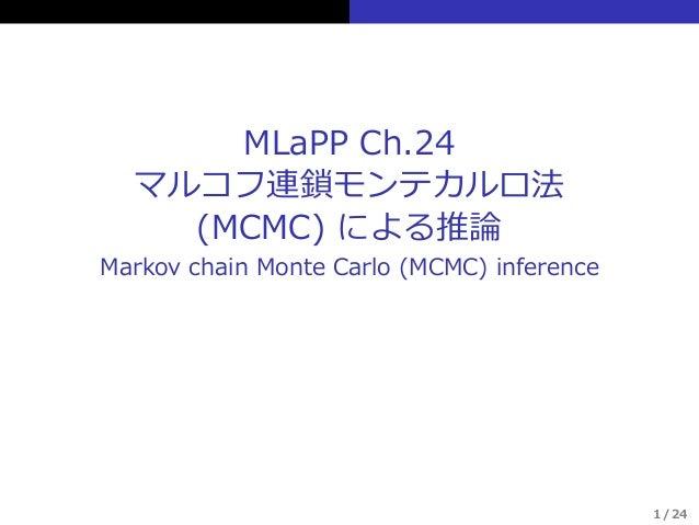 MLaPP Ch.24 マルコフ連鎖モンテカルロ法 (MCMC) による推論 Markov chain Monte Carlo (MCMC) inference 1 / 24