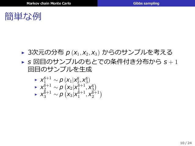 Markov chain Monte Carlo Gibbs sampling 簡単な例 ▶ 3次元の分布 p (x1, x2, x3) からのサンプルを考える ▶ s 回⽬のサンプルのもとでの条件付き分布から s + 1 回⽬のサンプルを⽣成...