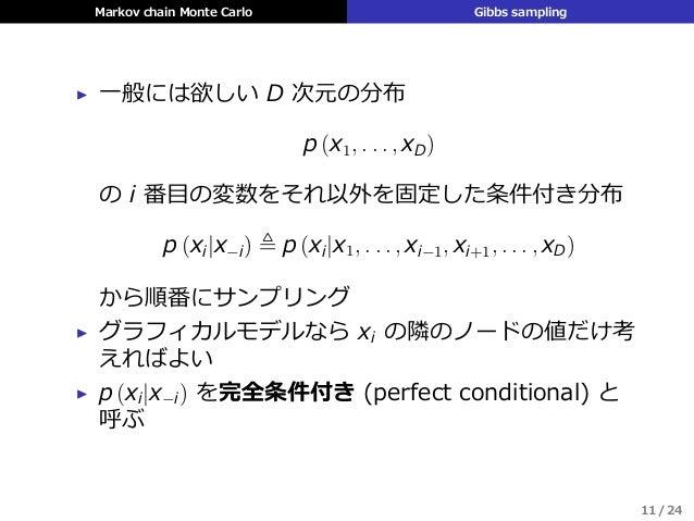 Markov chain Monte Carlo Gibbs sampling ▶ ⼀般には欲しい D 次元の分布 p (x1, . . . , xD) の i 番⽬の変数をそれ以外を固定した条件付き分布 p (xi|x−i) ≜ p (xi|...