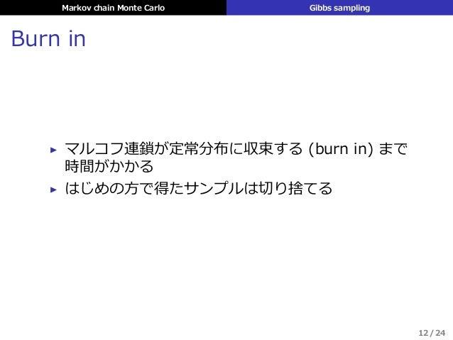 Markov chain Monte Carlo Gibbs sampling Burn in ▶ マルコフ連鎖が定常分布に収束する (burn in) まで 時間がかかる ▶ はじめの⽅で得たサンプルは切り捨てる 12 / 24