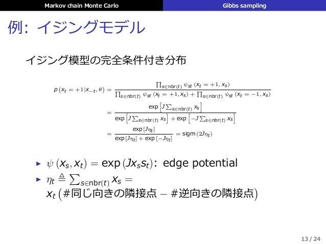 Markov chain Monte Carlo Gibbs sampling 例: イジングモデル イジング模型の完全条件付き分布 p ( xt = +1|x−t, θ ) = ∏ s∈nbr(t) ψst (xt = +1, xs) ∏ s...