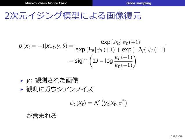 Markov chain Monte Carlo Gibbs sampling 2次元イジング模型による画像復元 p (xt = +1|x−t, y, θ) = exp [Jηt] ψt (+1) exp [Jηt] ψt (+1) + exp...