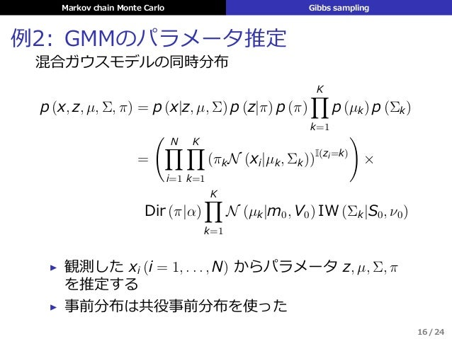 Markov chain Monte Carlo Gibbs sampling 例2: GMMのパラメータ推定 混合ガウスモデルの同時分布 p (x, z, µ, Σ, π) = p (x|z, µ, Σ) p (z|π) p (π) K∏ k...