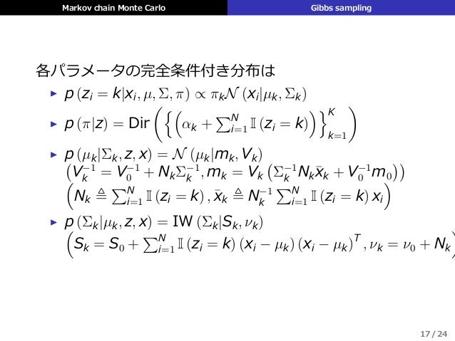 Markov chain Monte Carlo Gibbs sampling 各パラメータの完全条件付き分布は ▶ p (zi = k|xi, µ, Σ, π) ∝ πkN (xi|µk, Σk) ▶ p (π|z) = Dir ({( αk...