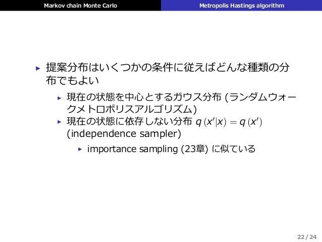 Markov chain Monte Carlo Metropolis Hastings algorithm ▶ 提案分布はいくつかの条件に従えばどんな種類の分 布でもよい ▶ 現在の状態を中⼼とするガウス分布 (ランダムウォー クメトロポリス...