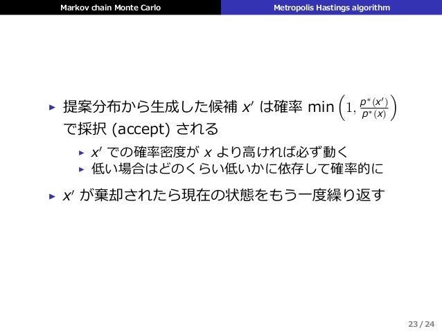 Markov chain Monte Carlo Metropolis Hastings algorithm ▶ 提案分布から⽣成した候補 x′ は確率 min ( 1, p∗(x′) p∗(x) ) で採択 (accept) される ▶ x′...