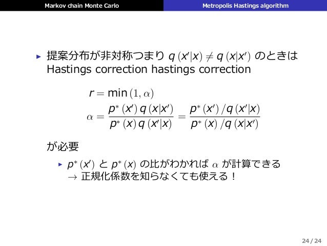 Markov chain Monte Carlo Metropolis Hastings algorithm ▶ 提案分布が⾮対称つまり q (x′ |x) ̸= q (x|x′ ) のときは Hastings correction hasti...