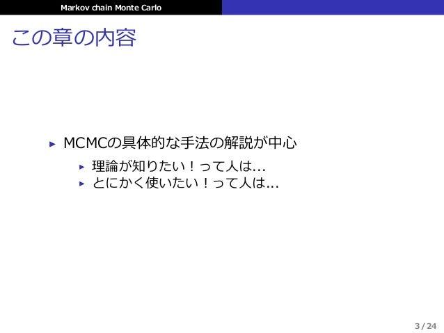 Markov chain Monte Carlo この章の内容 ▶ MCMCの具体的な⼿法の解説が中⼼ ▶ 理論が知りたい!って⼈は... ▶ とにかく使いたい!って⼈は... 3 / 24