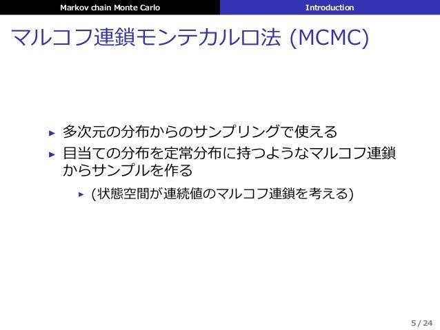 Markov chain Monte Carlo Introduction マルコフ連鎖モンテカルロ法 (MCMC) ▶ 多次元の分布からのサンプリングで使える ▶ ⽬当ての分布を定常分布に持つようなマルコフ連鎖 からサンプルを作る ▶ (状態...