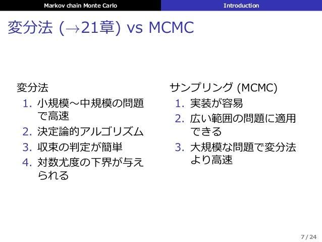 Markov chain Monte Carlo Introduction 変分法 (→21章) vs MCMC 変分法 1. ⼩規模〜中規模の問題 で⾼速 2. 決定論的アルゴリズム 3. 収束の判定が簡単 4. 対数尤度の下界が与え られる...