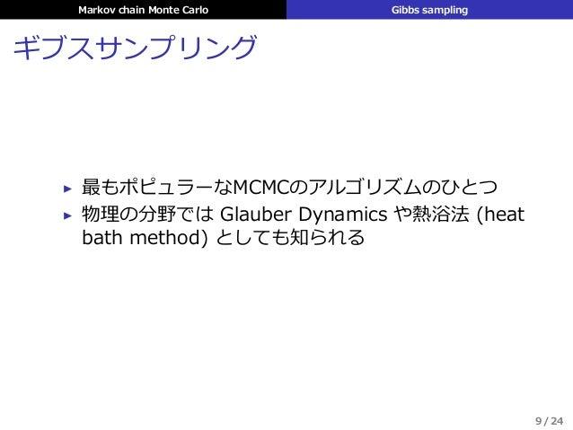 Markov chain Monte Carlo Gibbs sampling ギブスサンプリング ▶ 最もポピュラーなMCMCのアルゴリズムのひとつ ▶ 物理の分野では Glauber Dynamics や熱浴法 (heat bath met...