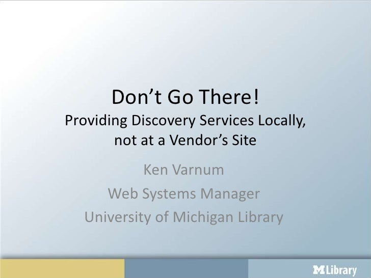 Don't Go There!Providing Discovery Services Locally,       not at a Vendor's Site           Ken Varnum     Web Systems Man...