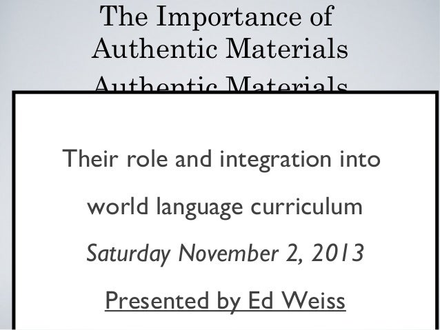 The Importance of Authentic Materials Authentic Materials Their role and integration into world language curriculum Saturd...