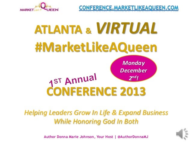 ATLANTA & VIRTUAL #MarketLikeAQueen CONFERENCE 2013 Helping Leaders Grow In Life & Expand Business While Honoring God In B...