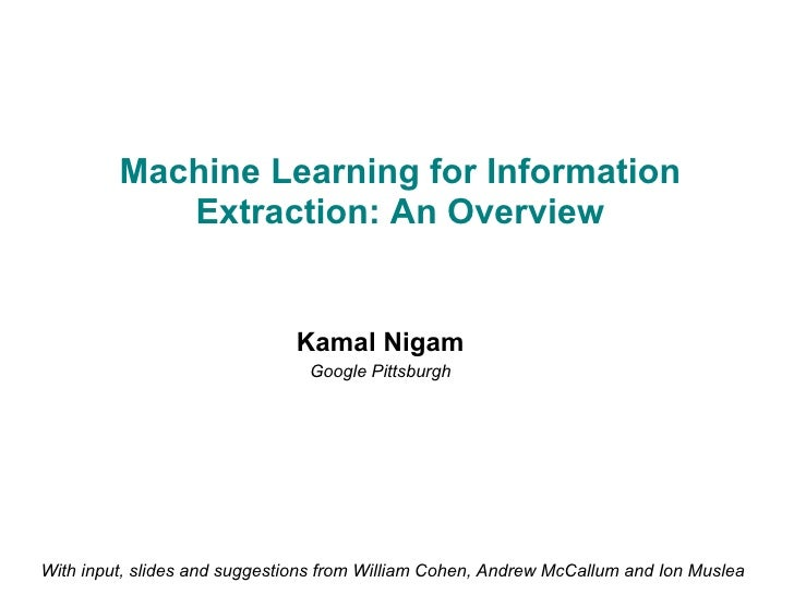 Machine Learning for Information Extraction: An Overview Kamal Nigam Google Pittsburgh With input, slides and suggestions ...