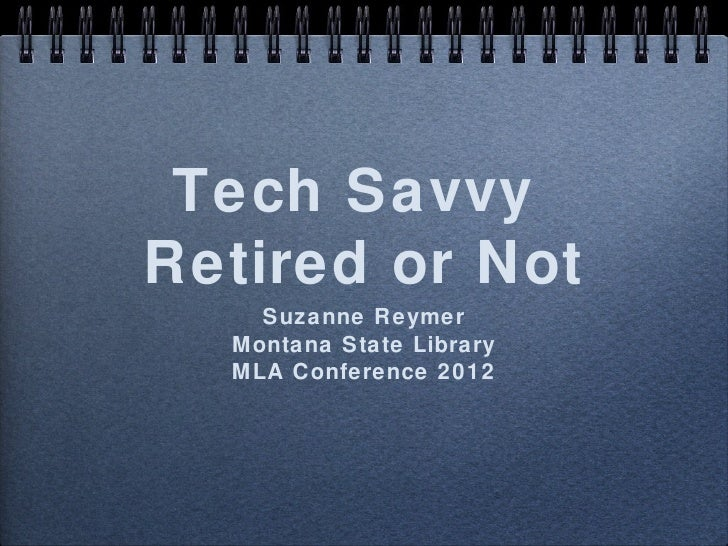 Tech SavvyRetired or Not    Suzanne Reymer  Montana State Library  MLA Conference 2012