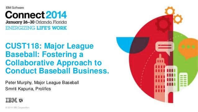 © 2014 IBM Corporation CUST118: Major League Baseball: Fostering a Collaborative Approach to Conduct Baseball Business. Pe...