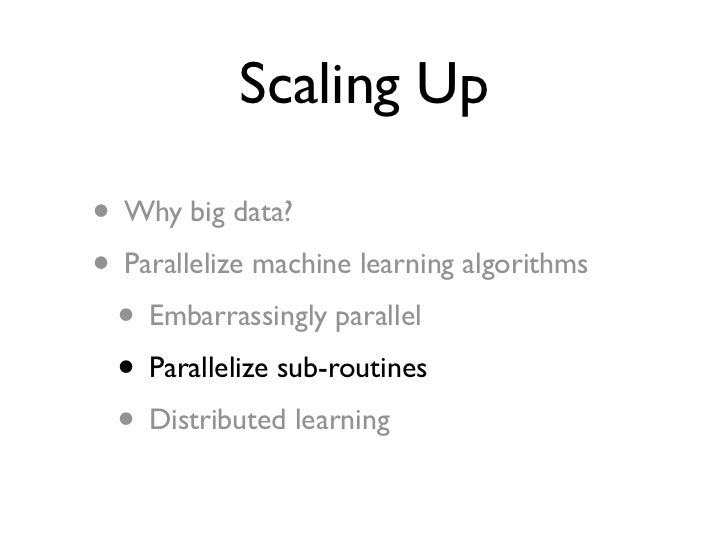Scaling Up• Why big data?• Parallelize machine learning algorithms • Embarrassingly parallel • Parallelize sub-routines • ...