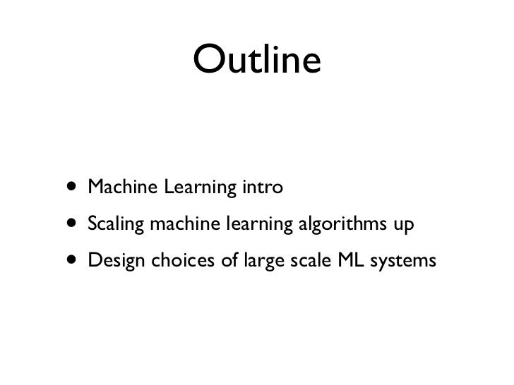 Outline• Machine Learning intro• Scaling machine learning algorithms up• Design choices of large scale ML systems