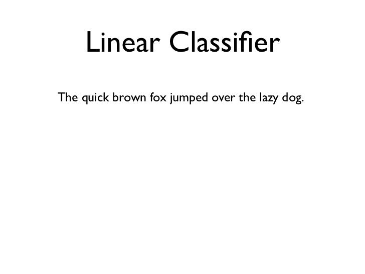 Linear Classifier The quick brown fox jumped over the lazy dog.'a' ... 'aardvark' ... 'dog' ... 'the' ...