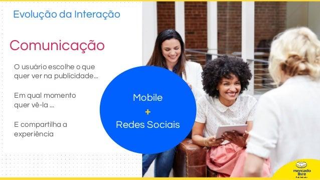 Comunicação O usuário escolhe o que quer ver na publicidade... Em qual momento quer vê-la ... E compartilha a experiência ...