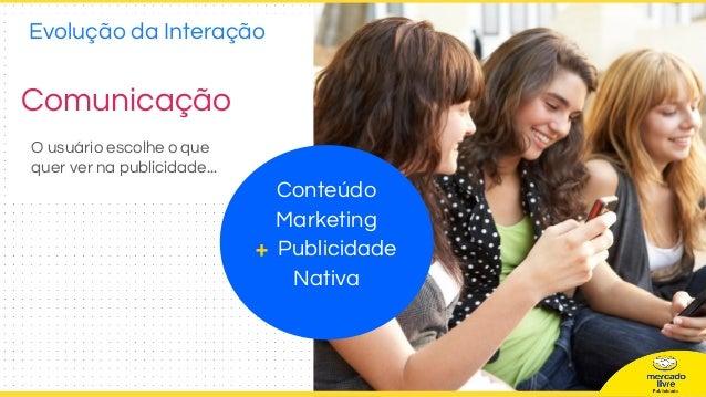Comunicação Conteúdo Marketing + Publicidade Nativa O usuário escolhe o que quer ver na publicidade... Evolução da Interaç...