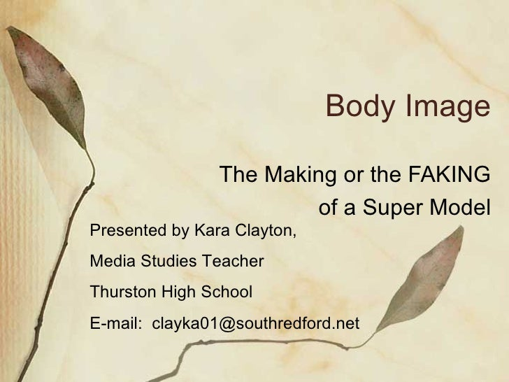 Body Image The Making or the FAKING of a Super Model Presented by Kara Clayton,  Media Studies Teacher Thurston High Schoo...
