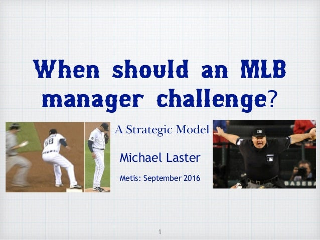 When should an MLB manager challenge? A Strategic Model Michael Laster Metis: September 2016 1