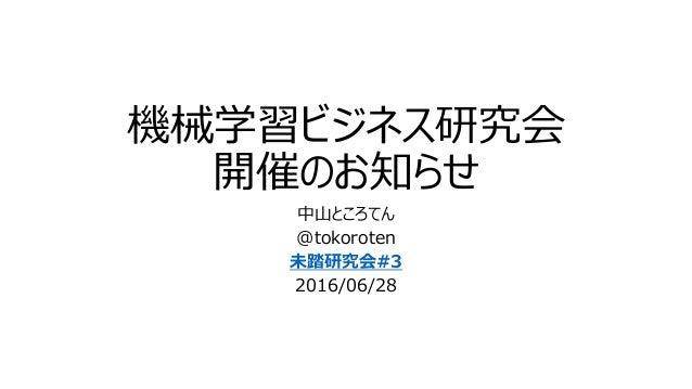 機械学習ビジネス研究会 開催のお知らせ 中山ところてん @tokoroten 未踏研究会#3 2016/06/28