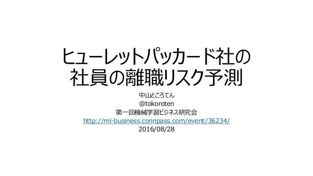 ヒューレットパッカード社の 社員の離職リスク予測 中山ところてん @tokoroten 第一回機械学習ビジネス研究会 http://ml-business.connpass.com/event/36234/ 2016/08/28